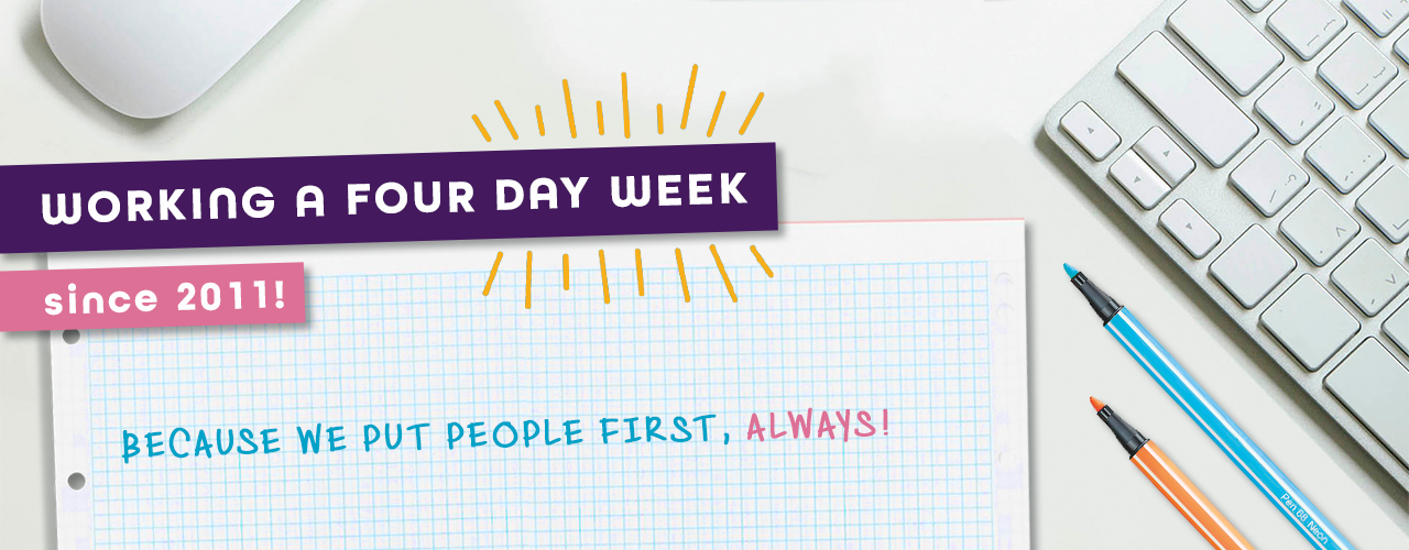 Working a four day week since 2011! Because we put people first, always!